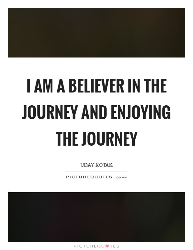 I am a believer in the journey and enjoying the journey Picture Quote #1