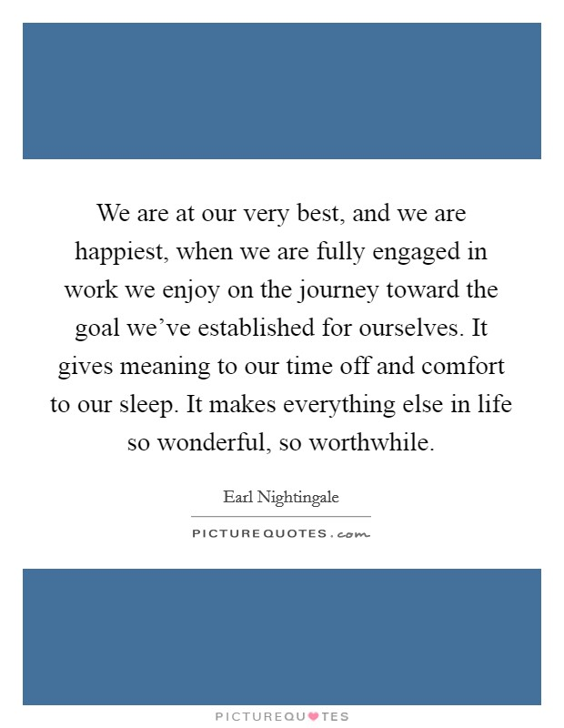 We are at our very best, and we are happiest, when we are fully engaged in work we enjoy on the journey toward the goal we've established for ourselves. It gives meaning to our time off and comfort to our sleep. It makes everything else in life so wonderful, so worthwhile. Picture Quote #1