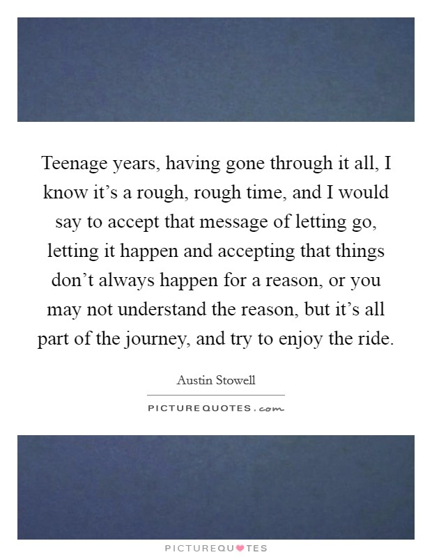 Teenage years, having gone through it all, I know it's a rough, rough time, and I would say to accept that message of letting go, letting it happen and accepting that things don't always happen for a reason, or you may not understand the reason, but it's all part of the journey, and try to enjoy the ride Picture Quote #1