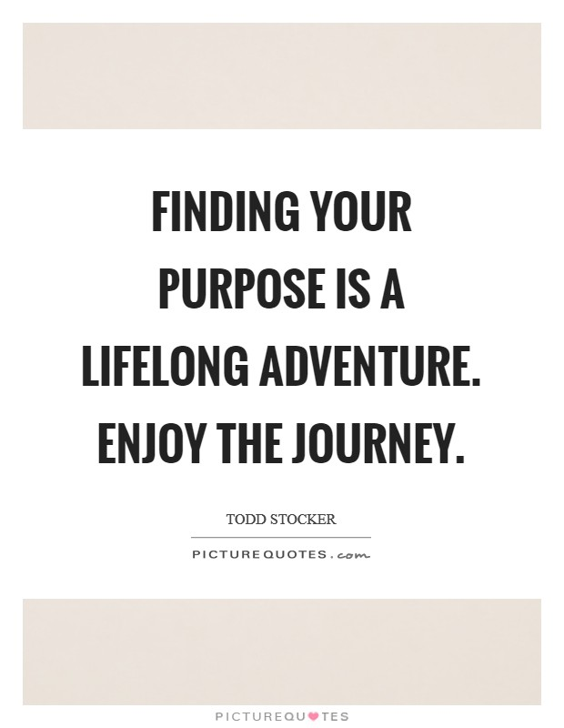 Finding your purpose is a lifelong adventure. Enjoy the journey Picture Quote #1