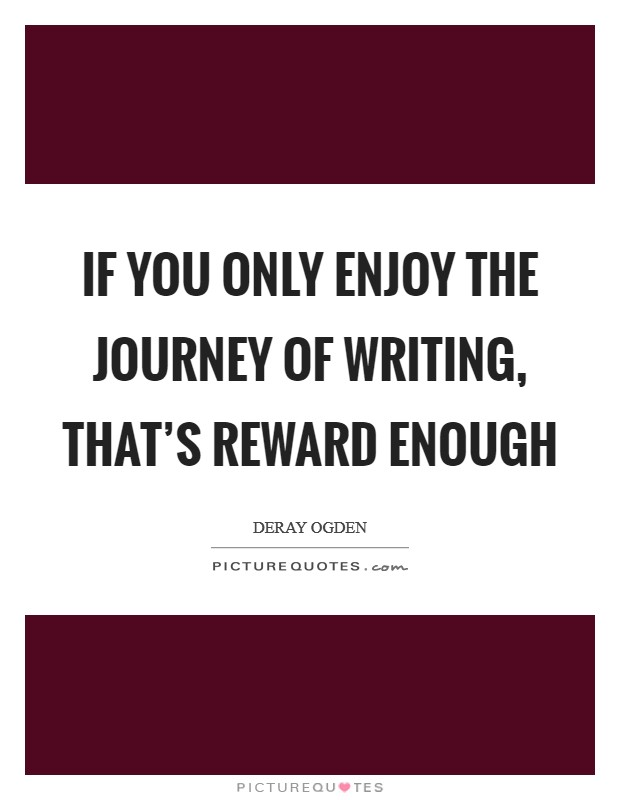 If you only enjoy the journey of writing, that's reward enough Picture Quote #1