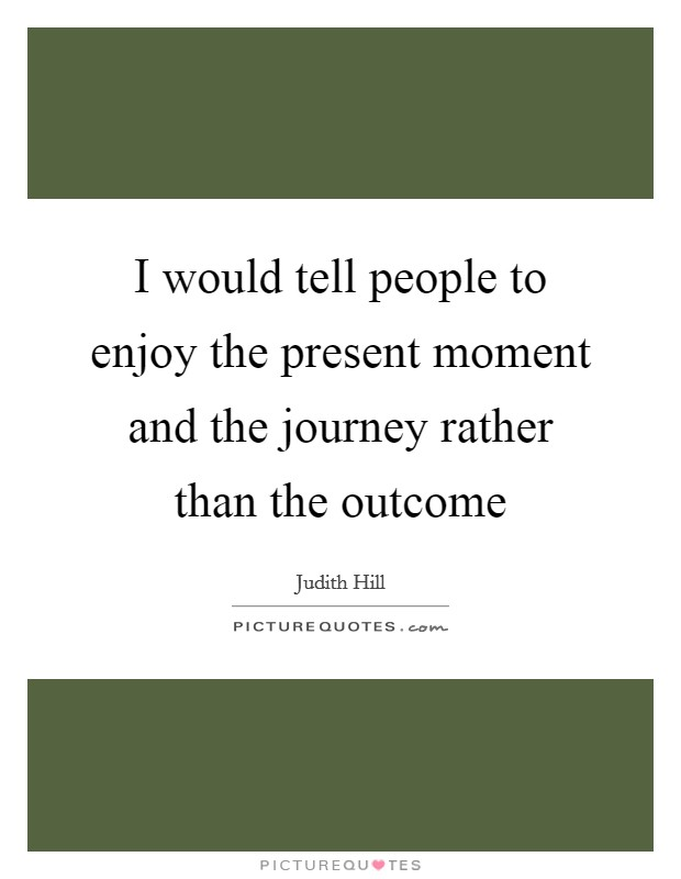 I would tell people to enjoy the present moment and the journey rather than the outcome Picture Quote #1