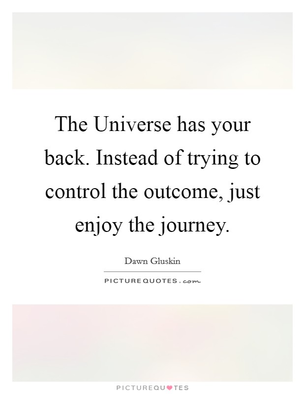 The Universe has your back. Instead of trying to control the outcome, just enjoy the journey Picture Quote #1