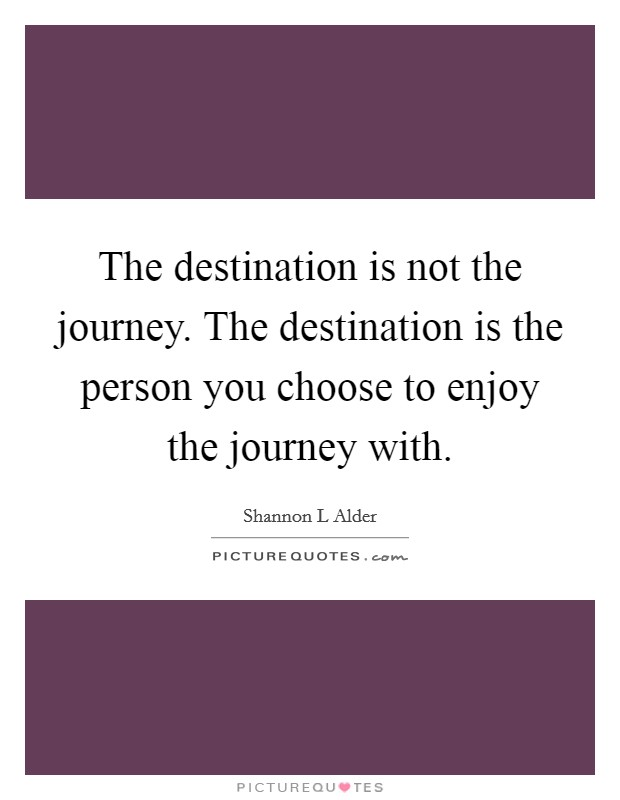 The destination is not the journey. The destination is the person you choose to enjoy the journey with Picture Quote #1
