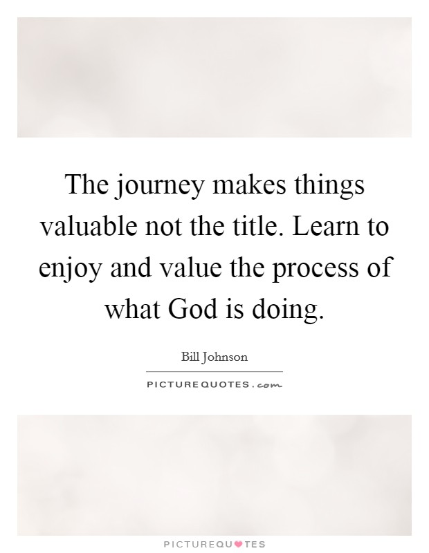 The journey makes things valuable not the title. Learn to enjoy and value the process of what God is doing Picture Quote #1