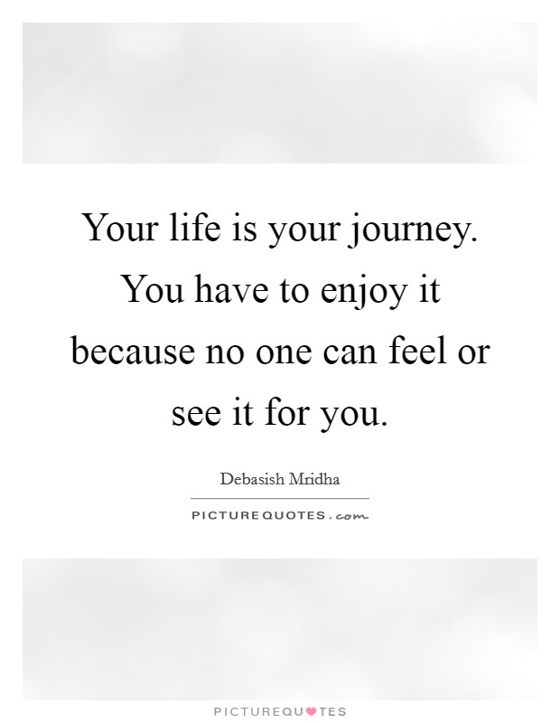 Your life is your journey. You have to enjoy it because no one can feel or see it for you Picture Quote #1
