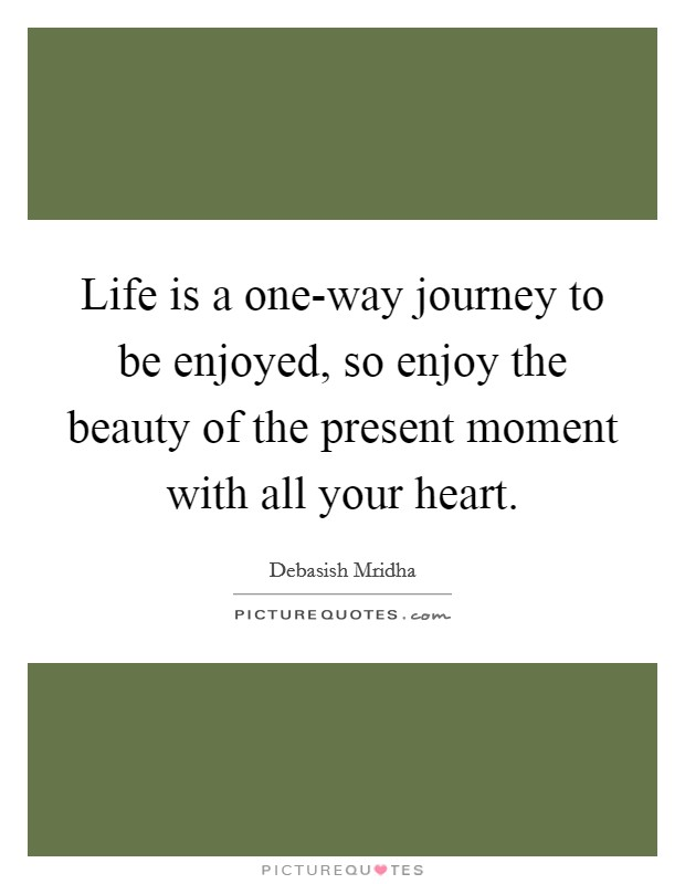 Life is a one-way journey to be enjoyed, so enjoy the beauty of the present moment with all your heart Picture Quote #1
