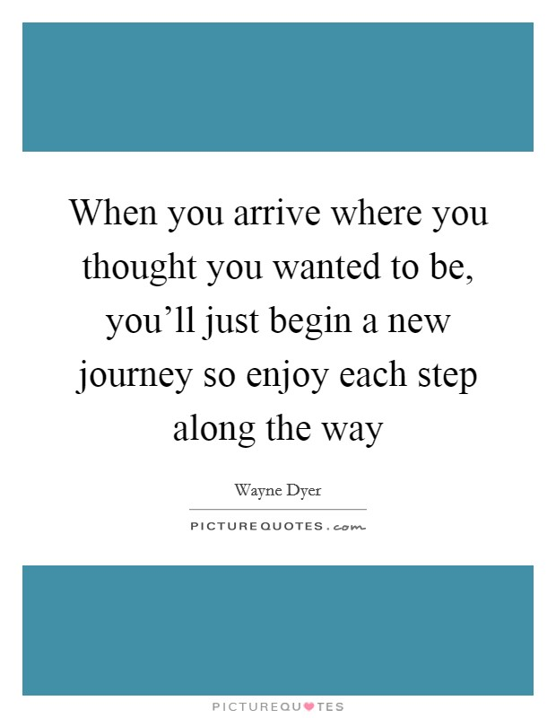 When you arrive where you thought you wanted to be, you'll just begin a new journey so enjoy each step along the way Picture Quote #1