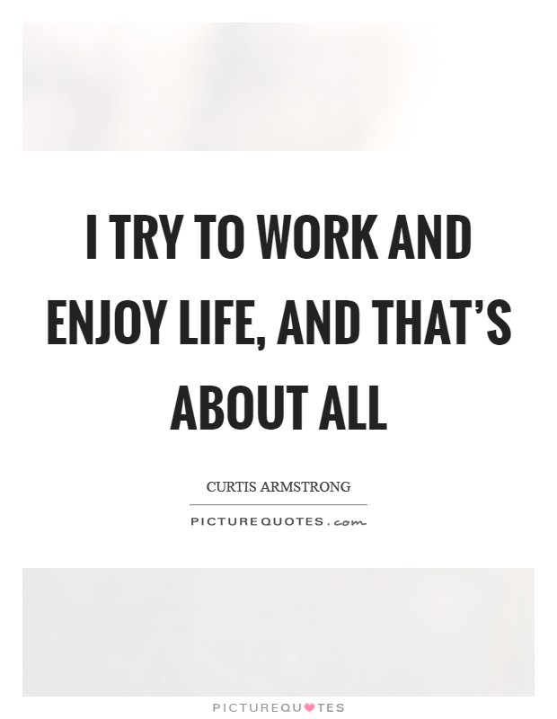 I try to work and enjoy life, and that's about all Picture Quote #1