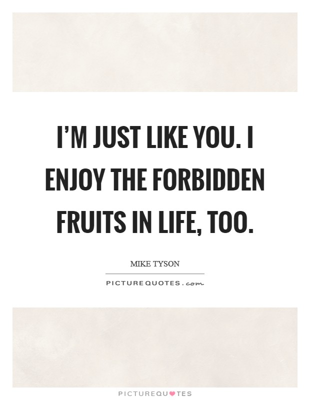 I'm just like you. I enjoy the forbidden fruits in life, too Picture Quote #1