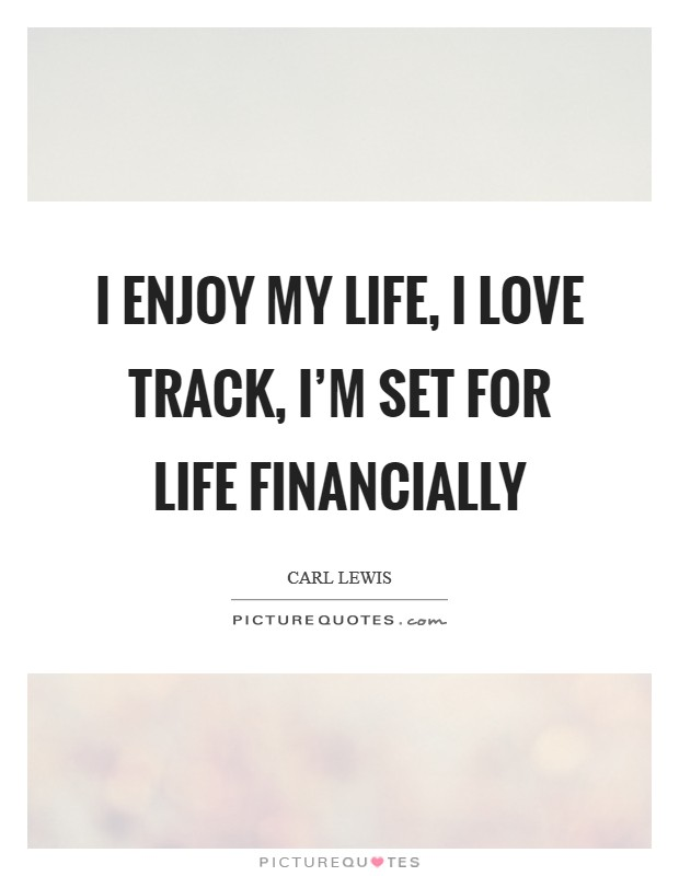 I enjoy my life, I love track, I'm set for life financially Picture Quote #1
