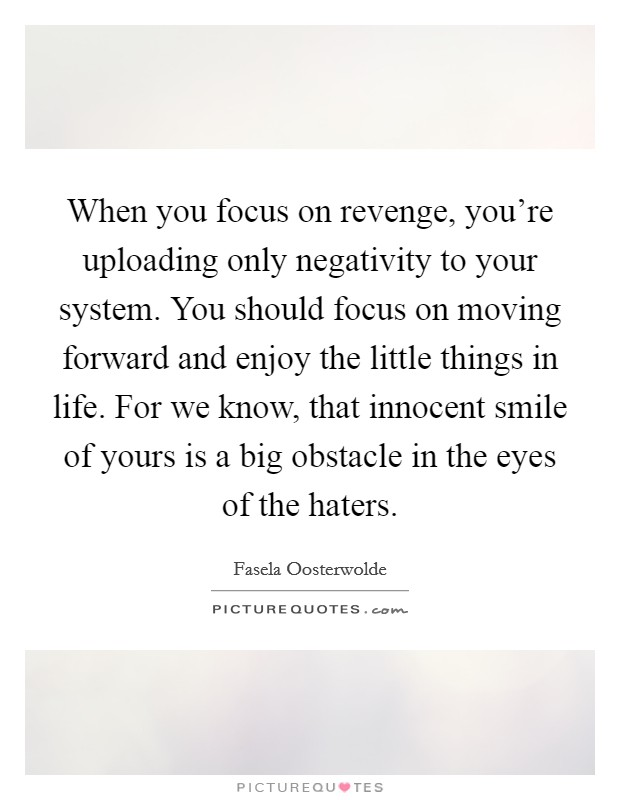When you focus on revenge, you're uploading only negativity to your system. You should focus on moving forward and enjoy the little things in life. For we know, that innocent smile of yours is a big obstacle in the eyes of the haters Picture Quote #1