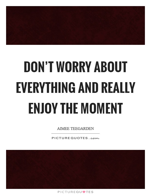 Don't worry about everything and really enjoy the moment Picture Quote #1