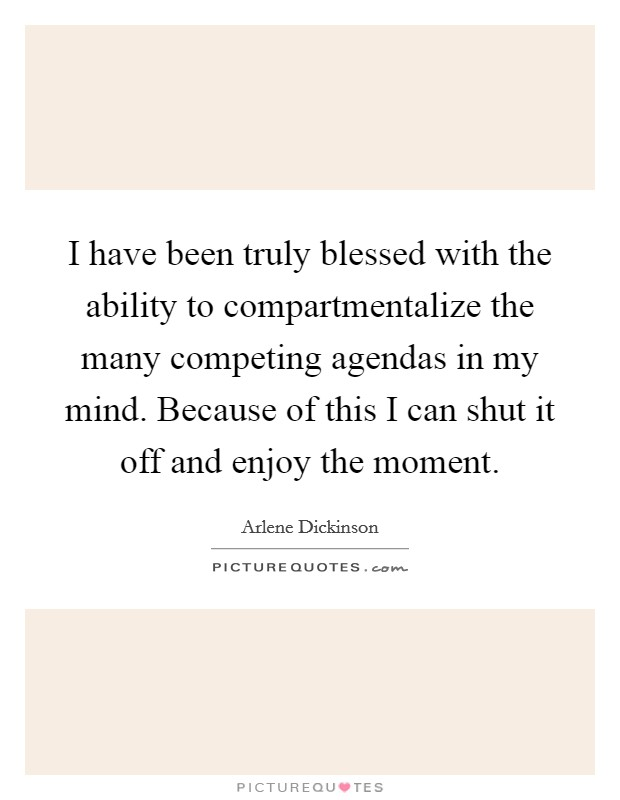 I have been truly blessed with the ability to compartmentalize the many competing agendas in my mind. Because of this I can shut it off and enjoy the moment Picture Quote #1