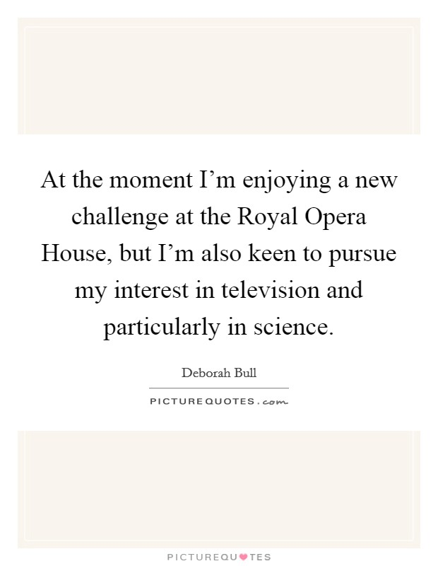 At the moment I'm enjoying a new challenge at the Royal Opera House, but I'm also keen to pursue my interest in television and particularly in science Picture Quote #1