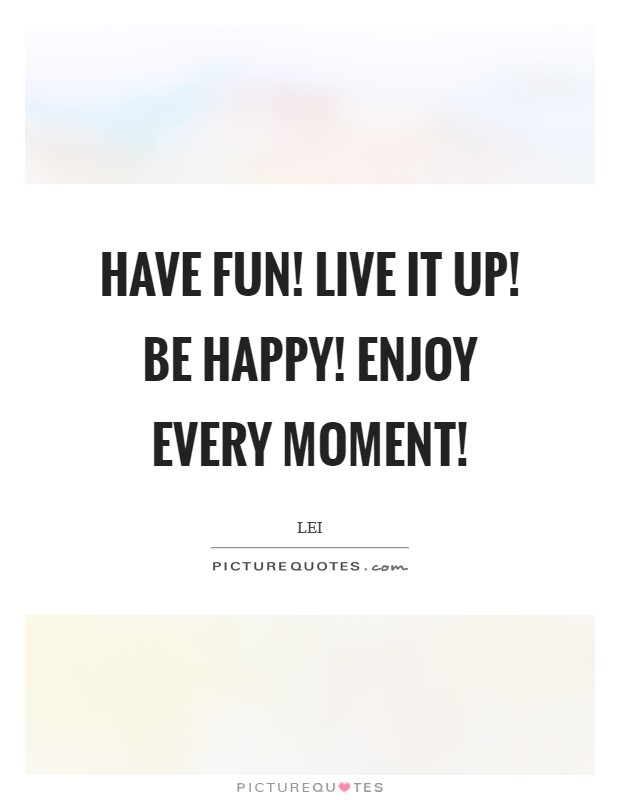 Have fun! Live it up! Be happy! Enjoy every moment! Picture Quote #1
