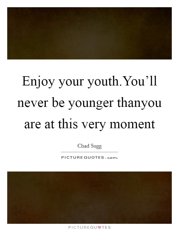 Enjoy your youth.You'll never be younger thanyou are at this very moment Picture Quote #1