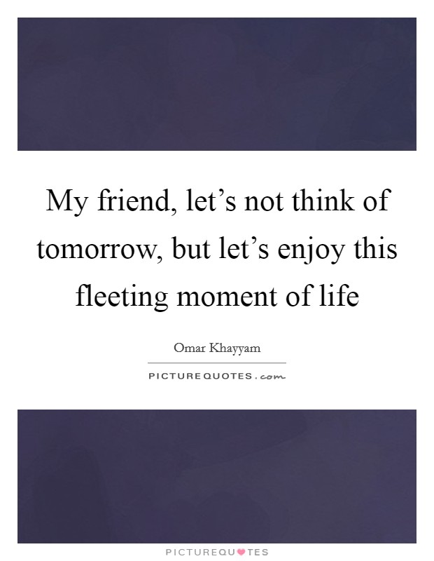 My friend, let's not think of tomorrow, but let's enjoy this fleeting moment of life Picture Quote #1