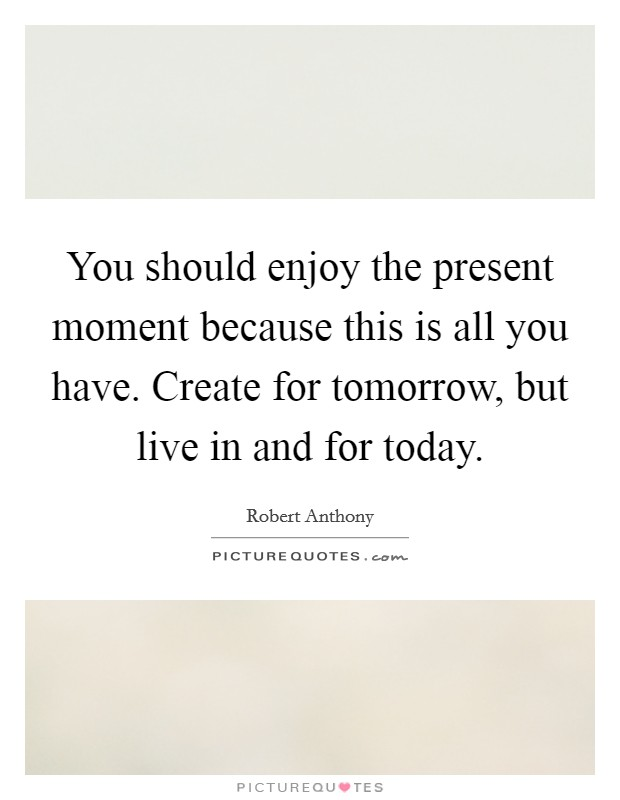 You should enjoy the present moment because this is all you have. Create for tomorrow, but live in and for today Picture Quote #1