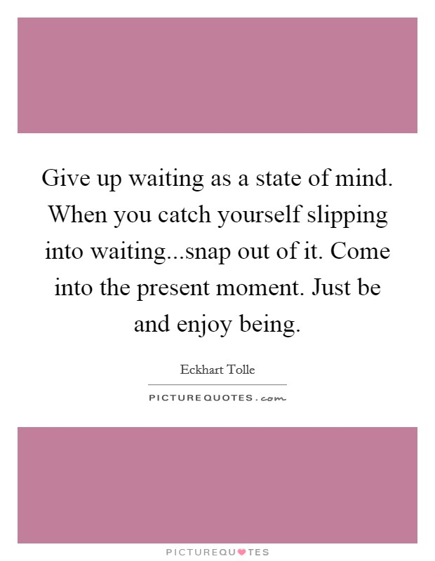 Give up waiting as a state of mind. When you catch yourself slipping into waiting...snap out of it. Come into the present moment. Just be and enjoy being Picture Quote #1