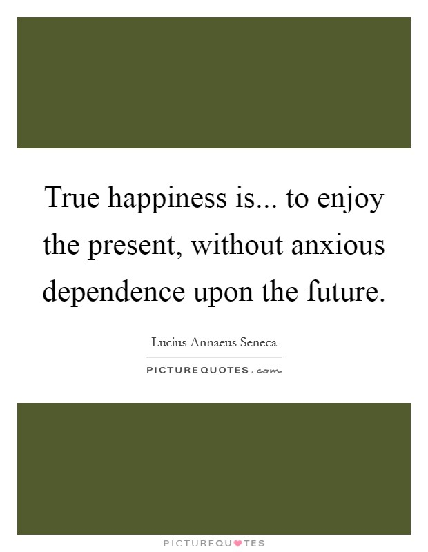 True happiness is... to enjoy the present, without anxious dependence upon the future Picture Quote #1