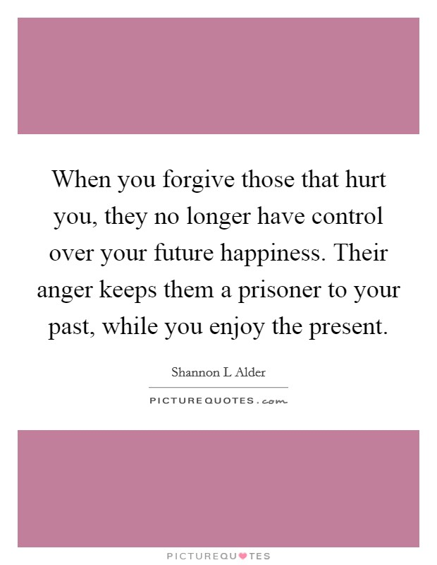 When you forgive those that hurt you, they no longer have control over your future happiness. Their anger keeps them a prisoner to your past, while you enjoy the present Picture Quote #1