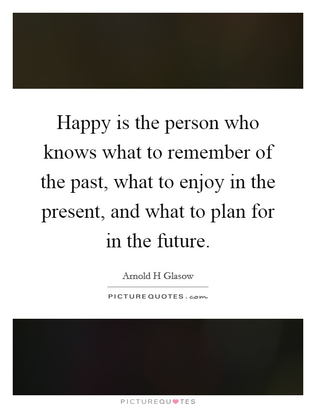Happy is the person who knows what to remember of the past, what to enjoy in the present, and what to plan for in the future Picture Quote #1