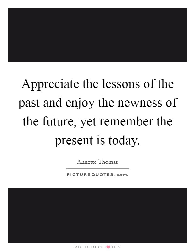 Appreciate the lessons of the past and enjoy the newness of the future, yet remember the present is today Picture Quote #1