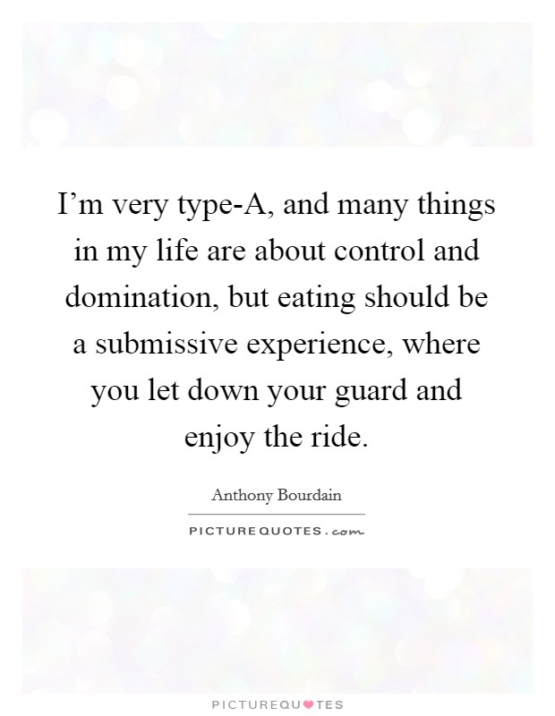 I'm very type-A, and many things in my life are about control and domination, but eating should be a submissive experience, where you let down your guard and enjoy the ride Picture Quote #1