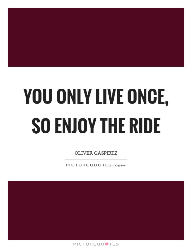You only live once, so enjoy the ride Picture Quote #1