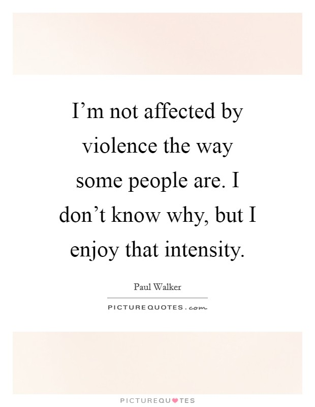 I'm not affected by violence the way some people are. I don't know why, but I enjoy that intensity Picture Quote #1