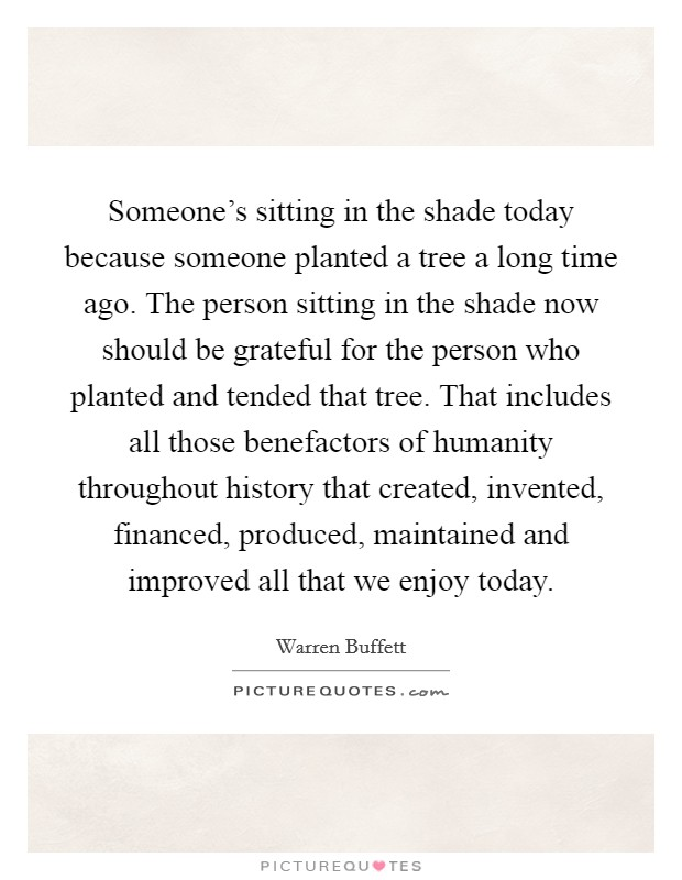 Someone's sitting in the shade today because someone planted a tree a long time ago. The person sitting in the shade now should be grateful for the person who planted and tended that tree. That includes all those benefactors of humanity throughout history that created, invented, financed, produced, maintained and improved all that we enjoy today Picture Quote #1
