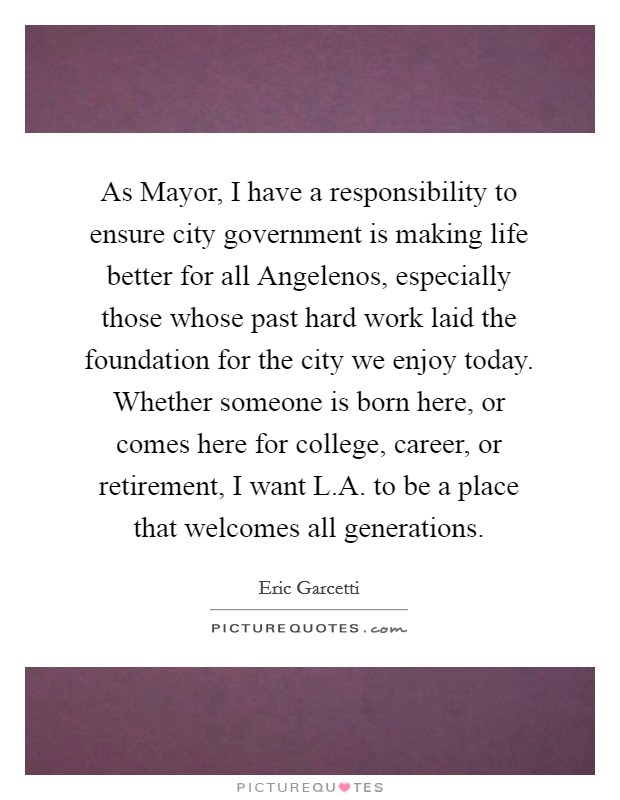 As Mayor, I have a responsibility to ensure city government is making life better for all Angelenos, especially those whose past hard work laid the foundation for the city we enjoy today. Whether someone is born here, or comes here for college, career, or retirement, I want L.A. to be a place that welcomes all generations Picture Quote #1