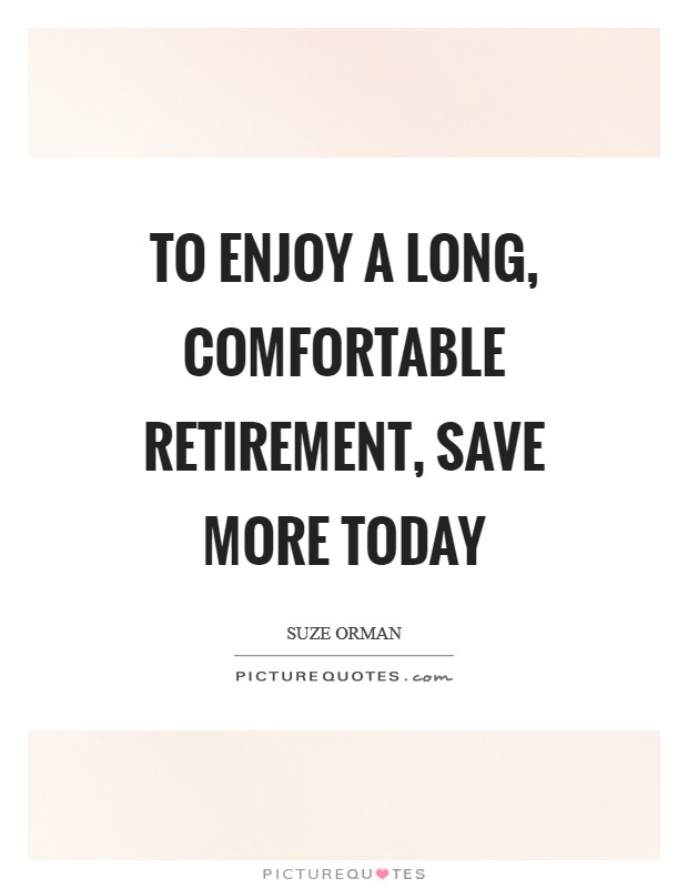 To enjoy a long, comfortable retirement, save more today Picture Quote #1
