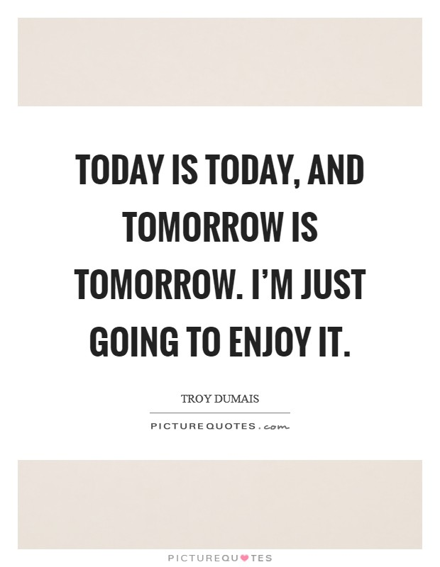 Today is today, and tomorrow is tomorrow. I'm just going to enjoy it Picture Quote #1