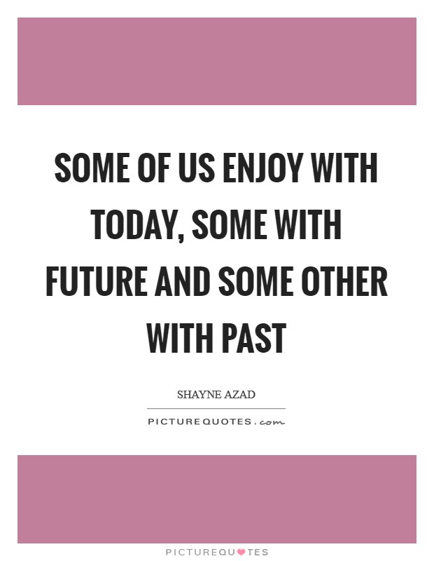Some of us enjoy with today, some with future and some other with past Picture Quote #1