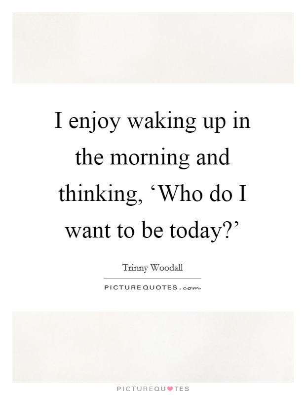 I enjoy waking up in the morning and thinking, 'Who do I want to be today?' Picture Quote #1