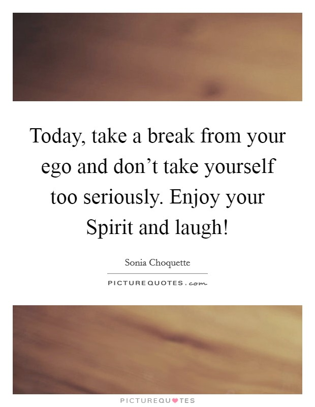 Today, take a break from your ego and don't take yourself too seriously. Enjoy your Spirit and laugh! Picture Quote #1