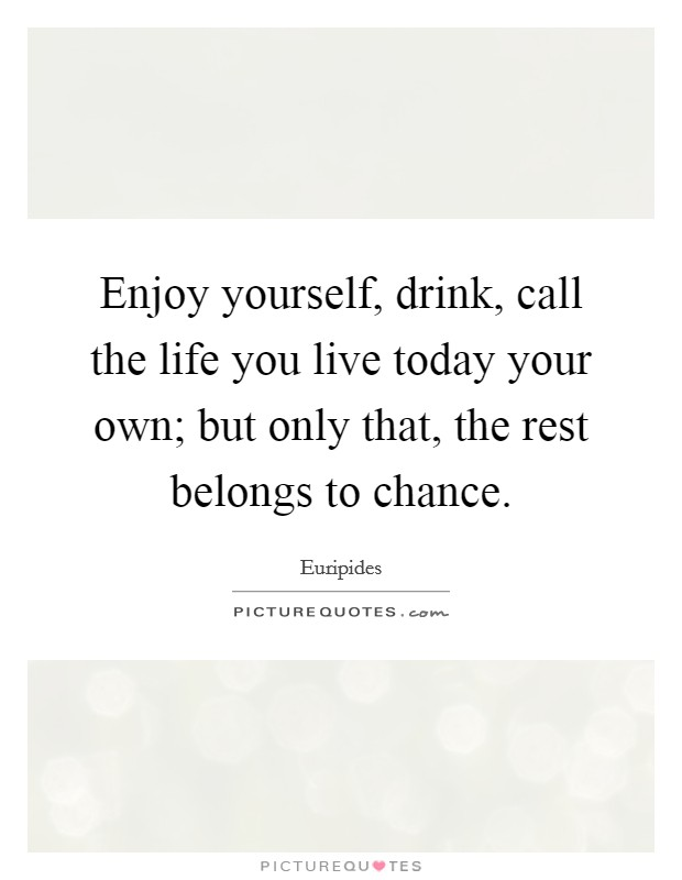 Enjoy yourself, drink, call the life you live today your own; but only that, the rest belongs to chance Picture Quote #1
