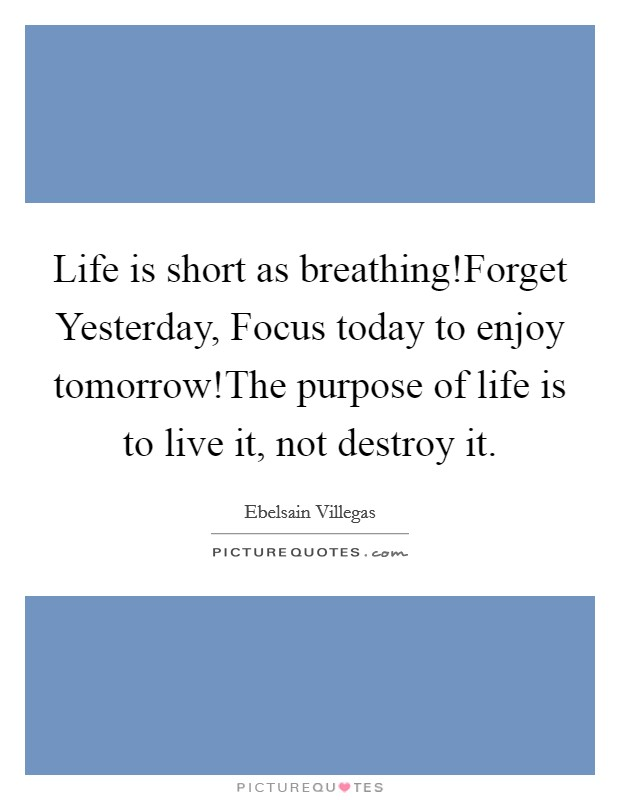 Life is short as breathing!Forget Yesterday, Focus today to enjoy tomorrow!The purpose of life is to live it, not destroy it Picture Quote #1