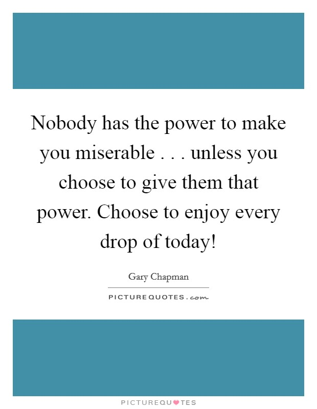 Nobody has the power to make you miserable . . . unless you choose to give them that power. Choose to enjoy every drop of today! Picture Quote #1