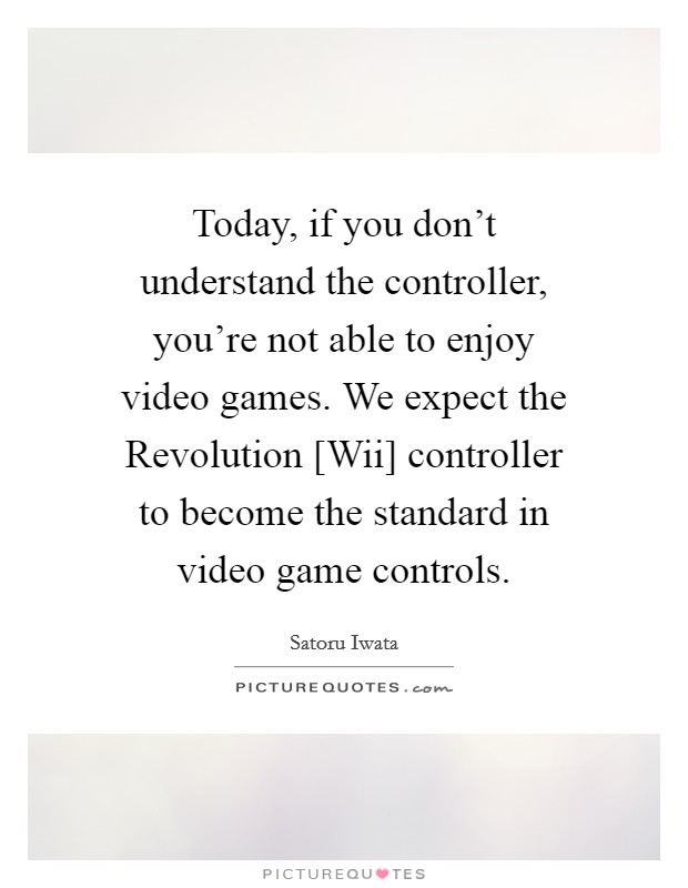Today, if you don't understand the controller, you're not able to enjoy video games.  We expect the Revolution [Wii] controller to become the standard in video game controls Picture Quote #1