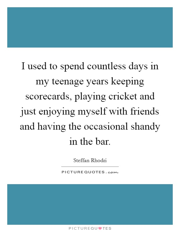 I used to spend countless days in my teenage years keeping scorecards, playing cricket and just enjoying myself with friends and having the occasional shandy in the bar Picture Quote #1