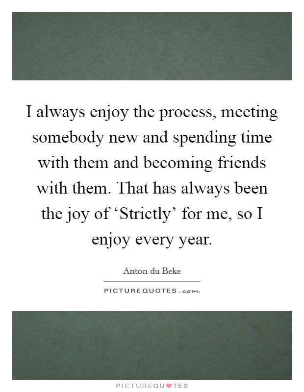 I always enjoy the process, meeting somebody new and spending time with them and becoming friends with them. That has always been the joy of 'Strictly' for me, so I enjoy every year Picture Quote #1