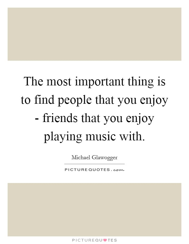 The most important thing is to find people that you enjoy - friends that you enjoy playing music with Picture Quote #1