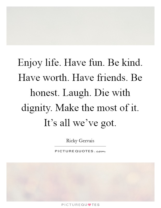 Enjoy life. Have fun. Be kind. Have worth. Have friends. Be honest. Laugh. Die with dignity. Make the most of it. It's all we've got Picture Quote #1