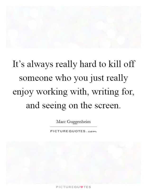 It's always really hard to kill off someone who you just really enjoy working with, writing for, and seeing on the screen Picture Quote #1