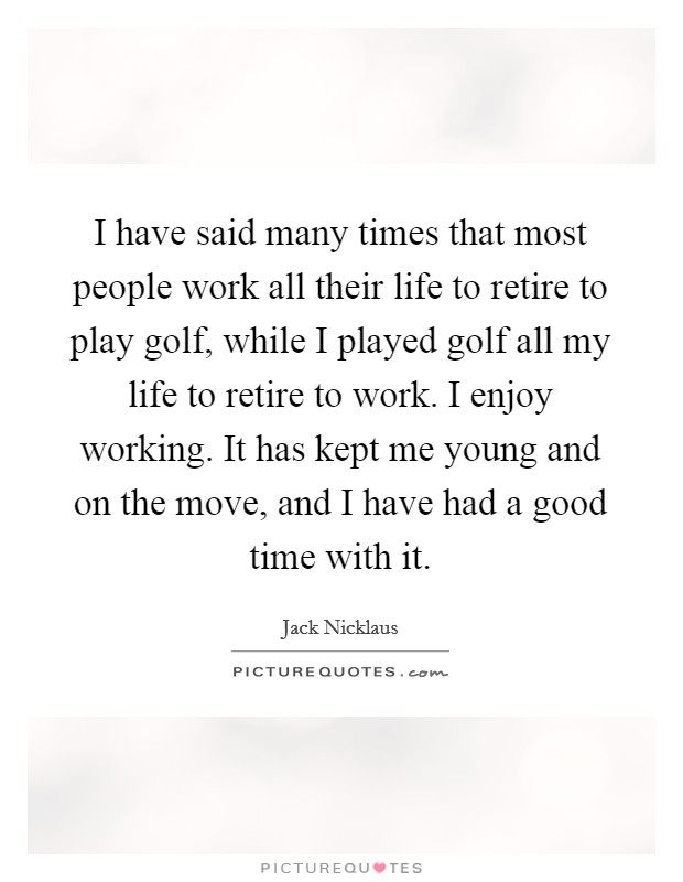 I have said many times that most people work all their life to retire to play golf, while I played golf all my life to retire to work. I enjoy working. It has kept me young and on the move, and I have had a good time with it Picture Quote #1