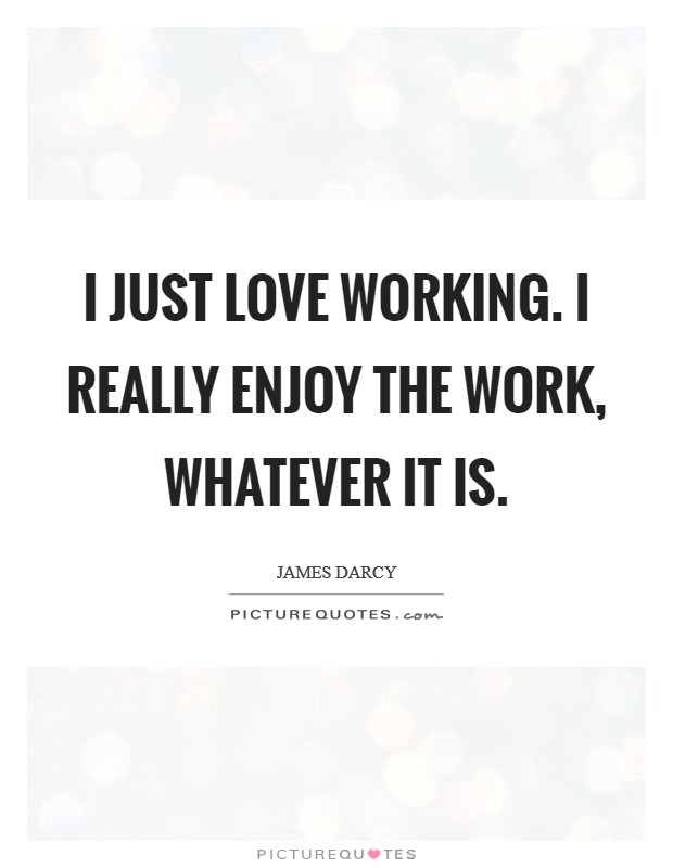 I just love working. I really enjoy the work, whatever it is. Picture Quote #1