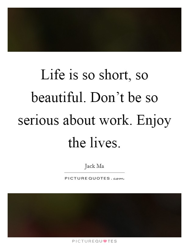 Life is so short, so beautiful. Don't be so serious about work. Enjoy the lives Picture Quote #1